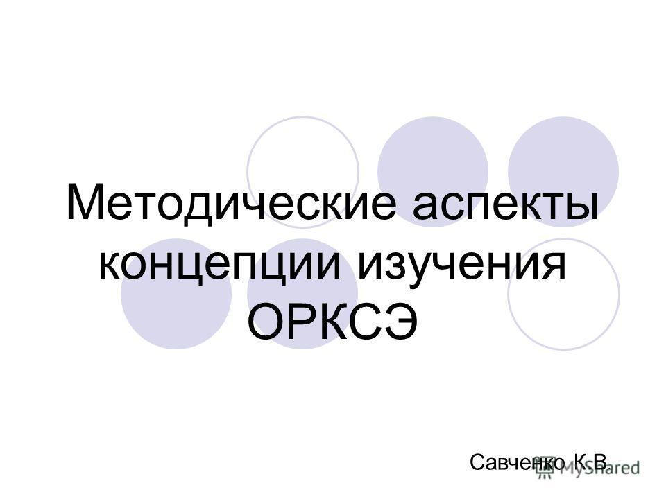 Методические аспекты концепции изучения ОРКСЭ Савченко К.В.