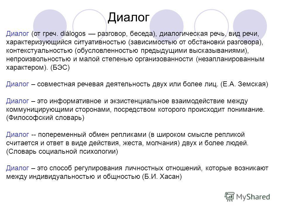 Диалог Диалог (от греч. diálogos разговор, беседа), диалогическая речь, вид речи, характеризующийся ситуативностью (зависимостью от обстановки разговора), контекстуальностью (обусловленностью предыдущими высказываниями), непроизвольностью и малой сте