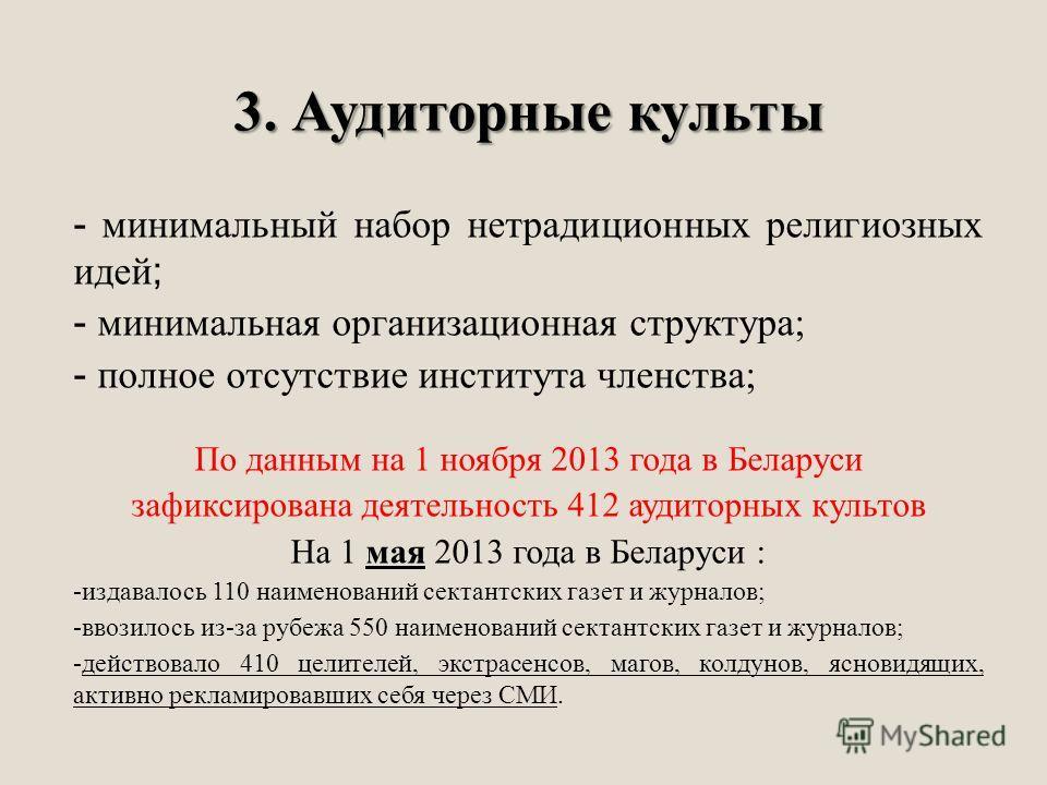 3. Аудиторные культы - минимальный набор нетрадиционных религиозных идей; - минимальная организационная структура; - полное отсутствие института членства; По данным на 1 ноября 2013 года в Беларуси зафиксирована деятельность 412 аудиторных культов На
