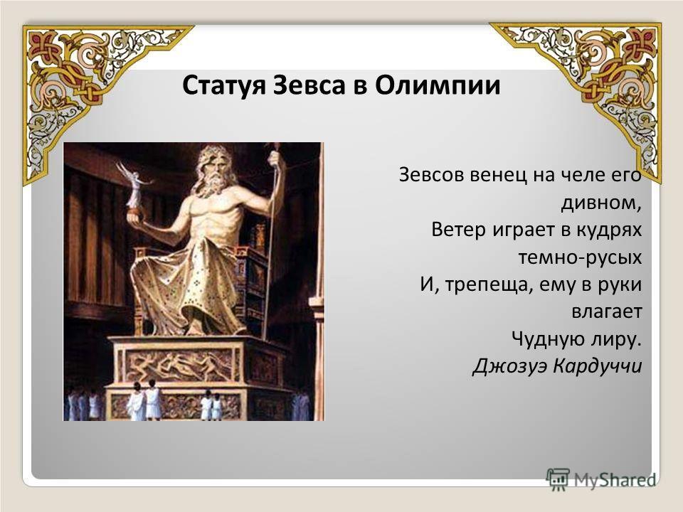 Статуя Зевса в Олимпии Зевсов венец на челе его дивном, Ветер играет в кудрях темно-русых И, трепеща, ему в руки влагает Чудную лиру. Джозуэ Кардуччи