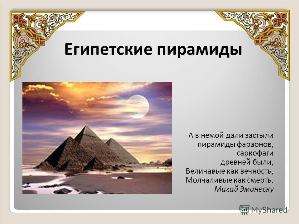 Египетские пирамиды А в немой дали застыли пирамиды фараонов, саркофаги древней были, Величавые как вечность, Молчаливые как смерть. Михай Эминеску