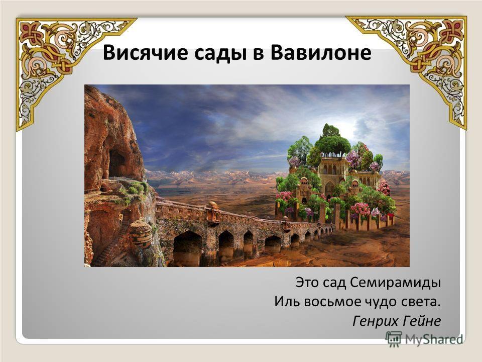 Висячие сады в Вавилоне Это сад Семирамиды Иль восьмое чудо света. Генрих Гейне