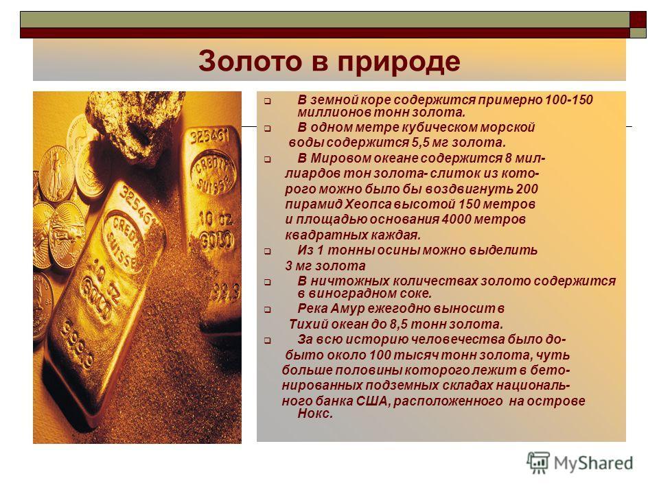 Золото в природе В земной коре содержится примерно 100-150 миллионов тонн золота. В одном метре кубическом морской воды содержится 5,5 мг золота. В Мировом океане содержится 8 миллиардов тон золота- слиток из которого можно было бы воздвигнуть 200 пи