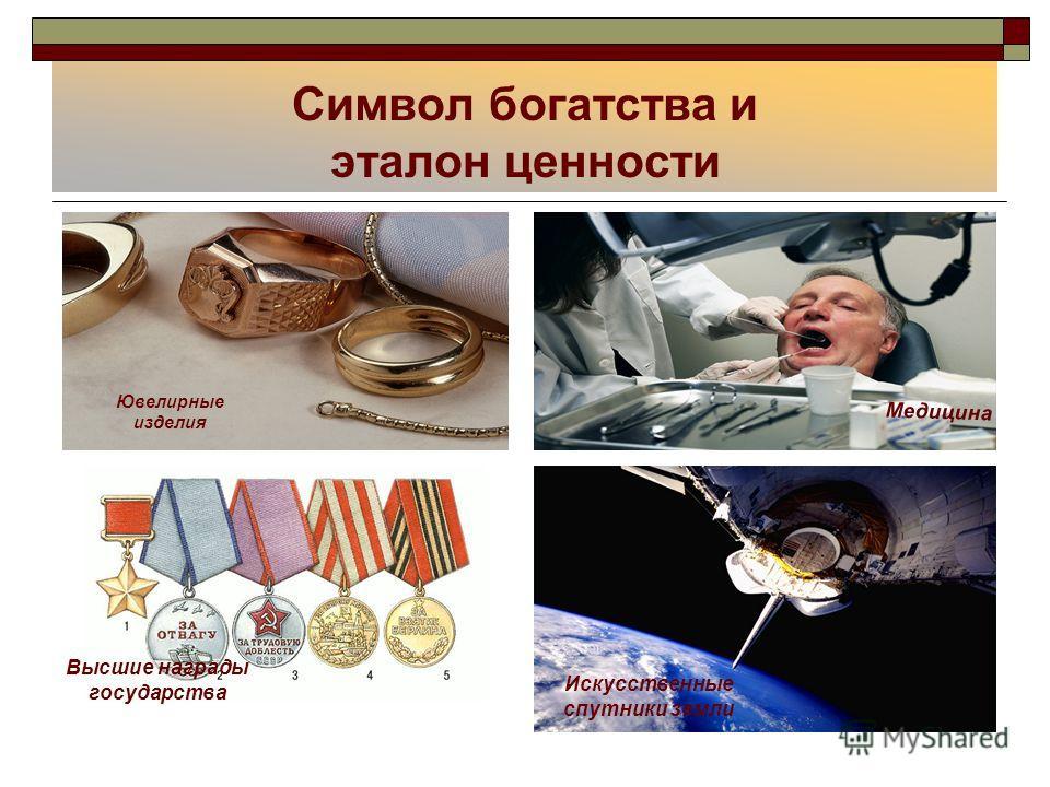 Символ богатства и эталон ценности Ювелирные изделия Медицина Высшие награды государства Искусственные спутники земли