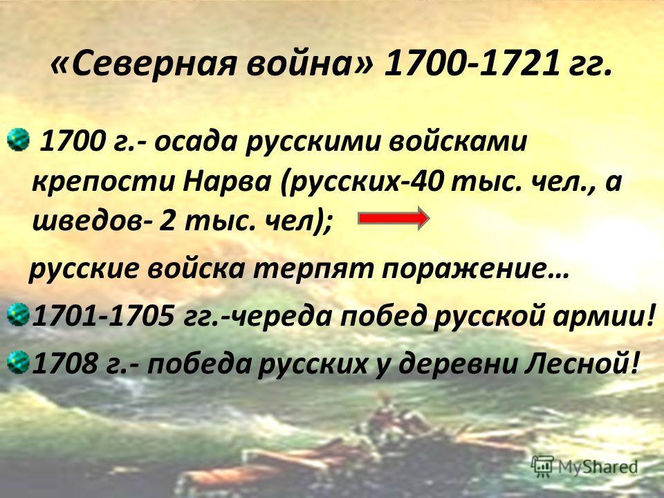 «Северная война» 1700-1721 гг. 1700 г.- осада русскими войсками крепости Нарва (русских-40 тыс. чел., а шведов- 2 тыс. чел); русские войска терпят поражение… 1701-1705 гг.-череда побед русской армии! 1708 г.- победа русских у деревни Лесной!