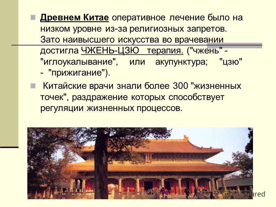 Древнем Китае оперативное лечение было на низком уровне из-за религиозных запретов. Зато наивысшего искусства во врачевании достигла ЧЖЕНЬ-ЦЗЮ терапия. (