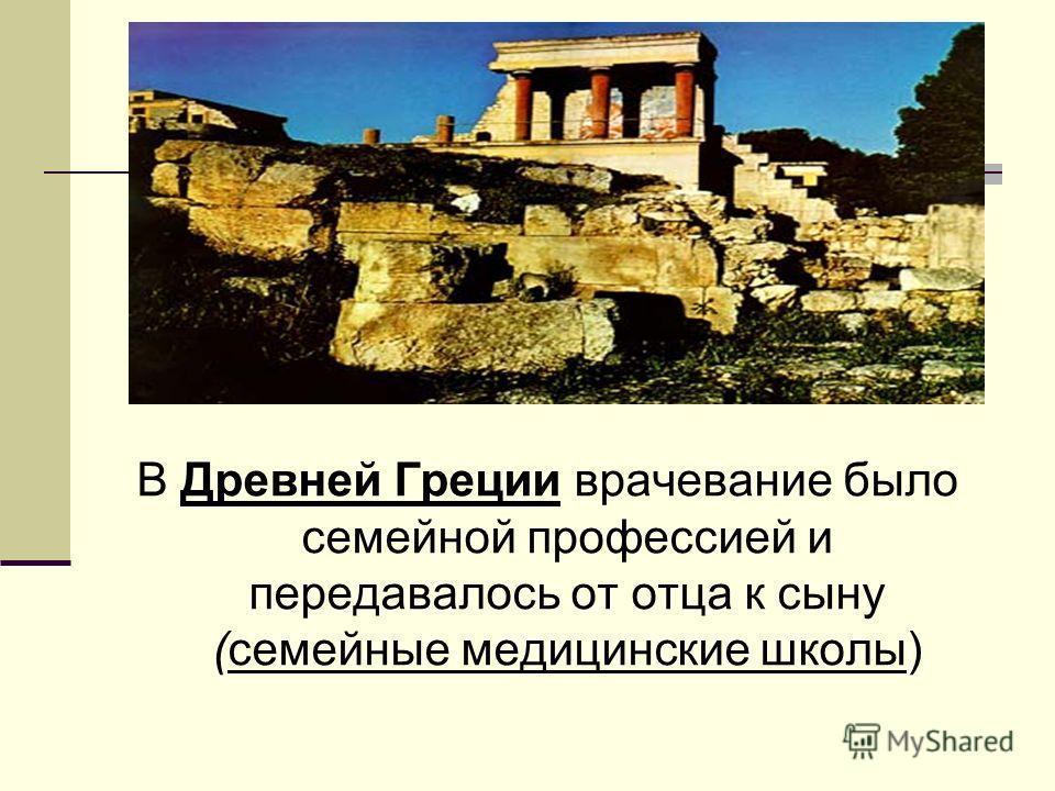 В Древней Греции врачевание было семейной профессией и передавалось от отца к сыну (семейные медицинские школы)