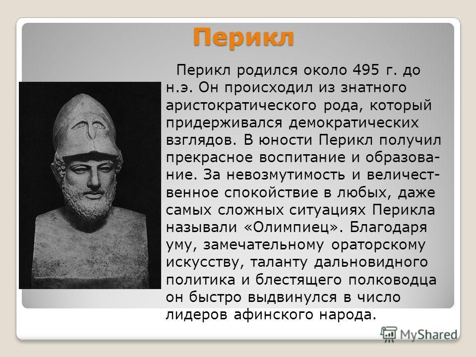 Перикл Перикл родился около 495 г. до н.э. Он происходил из знатного аристократического рода, который придерживался демократических взглядов. В юности Перикл получил прекрасное воспитание и образование. За невозмутимость и величественное спокойствие