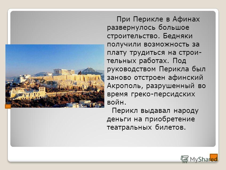 При Перикле в Афинах развернулось большое строительство. Бедняки получили возможность за плату трудиться на строи- тельных работах. Под руководством Перикла был заново отстроен афинский Акрополь, разрушенный во время греко-персидских войн. Перикл выд