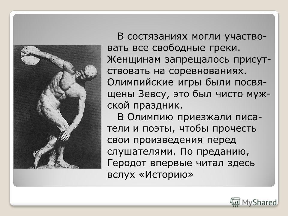 В состязаниях могли участвовать все свободные греки. Женщинам запрещалось присутствовать на соревнованиях. Олимпийские игры были посвящены Зевсу, это был чисто мужской праздник. В Олимпию приезжали писатели и поэты, чтобы прочесть свои произведения п