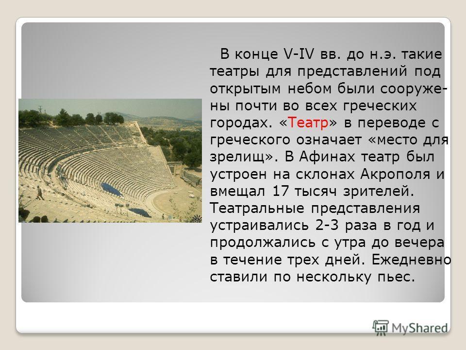 В конце V-IV вв. до н.э. такие театры для представлений под открытым небом были сооружены почти во всех греческих городах. «Театр» в переводе с греческого означает «место для зрелищ». В Афинах театр был устроен на склонах Акрополя и вмещал 17 тысяч з