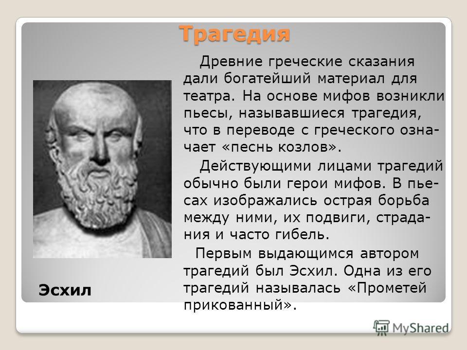 Трагедия Эсхил Древние греческие сказания дали богатейший материал для театра. На основе мифов возникли пьесы, называвшиеся трагедия, что в переводе с греческого означает «песнь козлов». Действующими лицами трагедий обычно были герои мифов. В пьесах