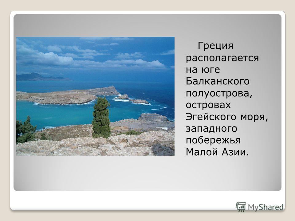 Греция располагается на юге Балканского полуострова, островах Эгейского моря, западного побережья Малой Азии.