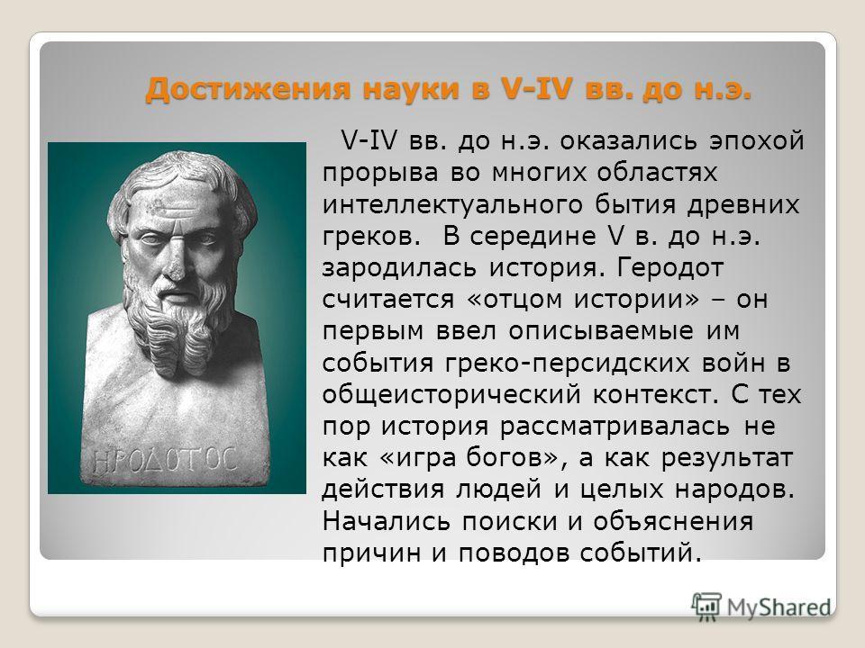 Достижения науки в V-IV вв. до н.э. V-IV вв. до н.э. оказались эпохой прорыва во многих областях интеллектуального бытия древних греков. В середине V в. до н.э. зародилась история. Геродот считается «отцом истории» – он первым ввел описываемые им соб
