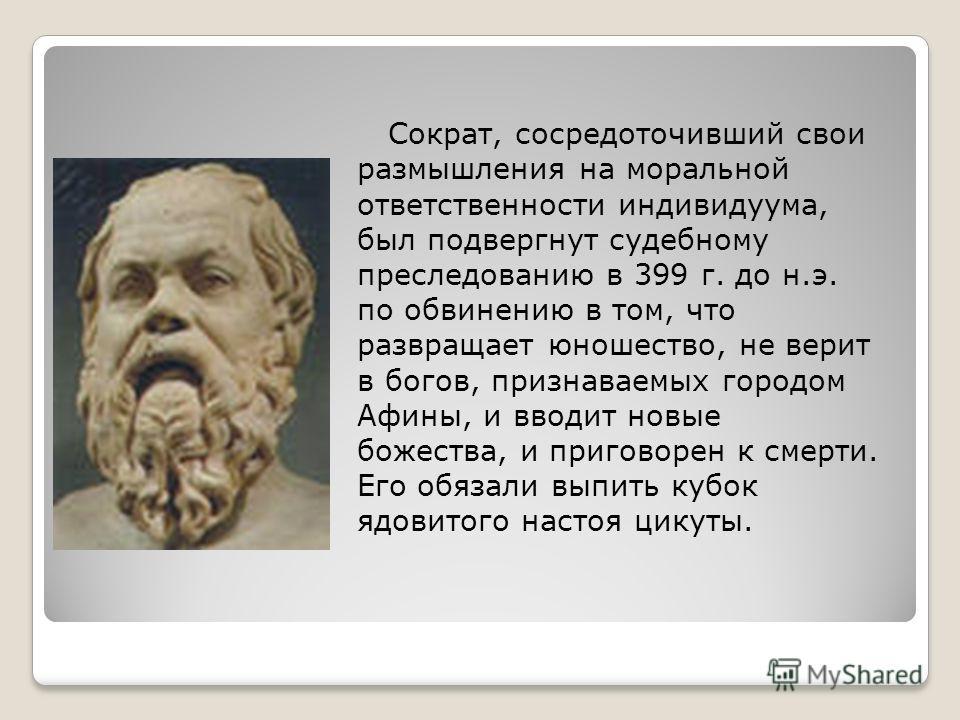 Сократ, сосредоточивший свои размышления на моральной ответственности индивидуума, был подвергнут судебному преследованию в 399 г. до н.э. по обвинению в том, что развращает юношество, не верит в богов, признаваемых городом Афины, и вводит новые боже