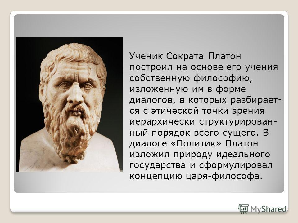 Ученик Сократа Платон построил на основе его учения собственную философию, изложенную им в форме диалогов, в которых разбирает- ся с этической точки зрения иерархически структурирован- ный порядок всего сущего. В диалоге «Политик» Платон изложил прир