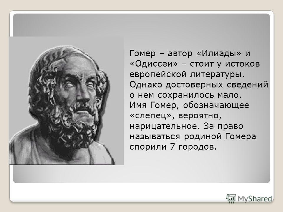 Гомер – автор «Илиады» и «Одиссеи» – стоит у истоков европейской литературы. Однако достоверных сведений о нем сохранилось мало. Имя Гомер, обозначающее «слепец», вероятно, нарицательное. За право называться родиной Гомера спорили 7 городов.