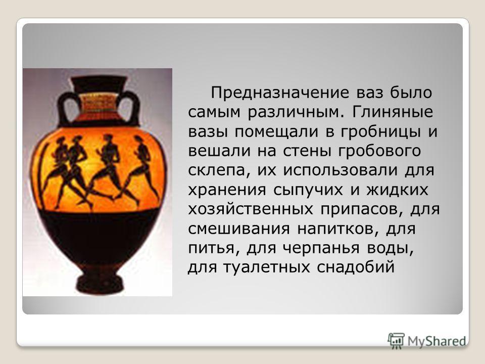 Предназначение ваз было самым различным. Глиняные вазы помещали в гробницы и вешали на стены гробового склепа, их использовали для хранения сыпучих и жидких хозяйственных припасов, для смешивания напитков, для питья, для черпанья воды, для туалетных