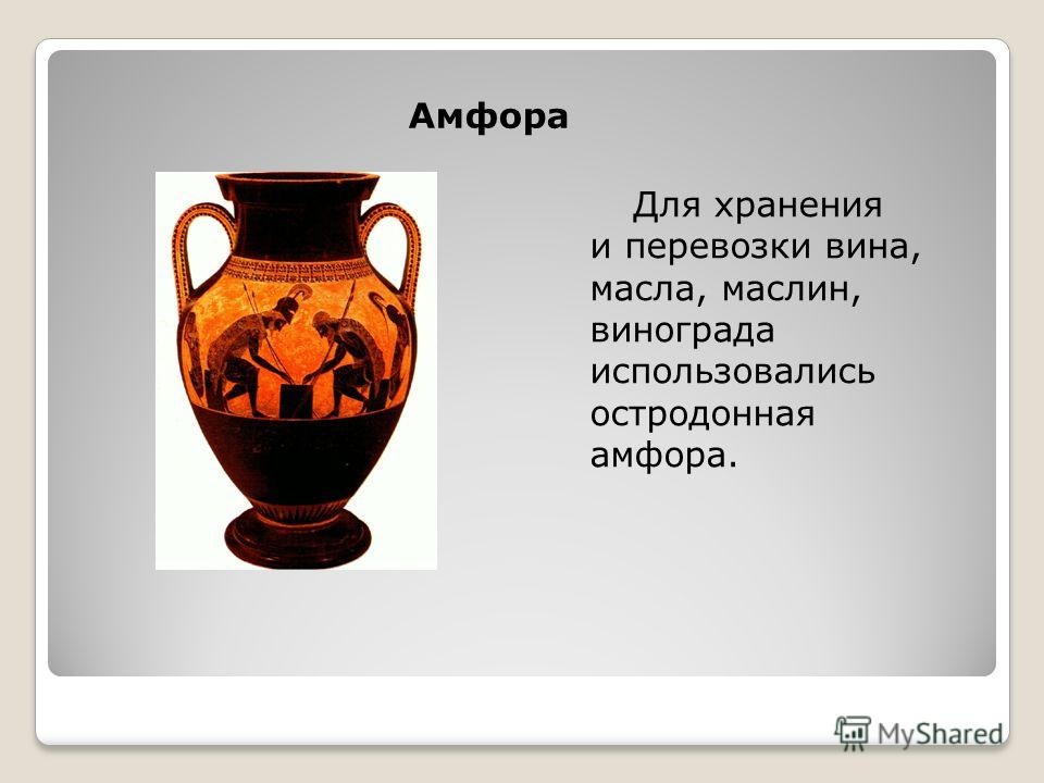 Амфора Для хранения и перевозки вина, масла, маслин, винограда использовались остродонная амфора.