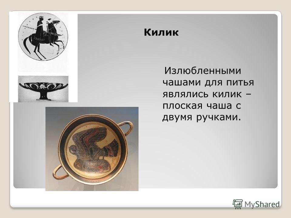 Килик Излюбленными чашами для питья являлись килик – плоская чаша с двумя ручками.