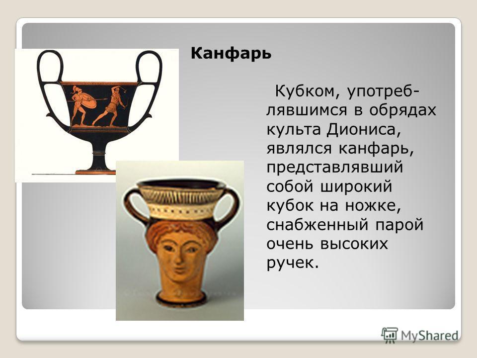 Канфарь Кубком, употреб- лявшимся в обрядах культа Диониса, являлся канфарь, представлявший собой широкий кубок на ножке, снабженный парой очень высоких ручек.