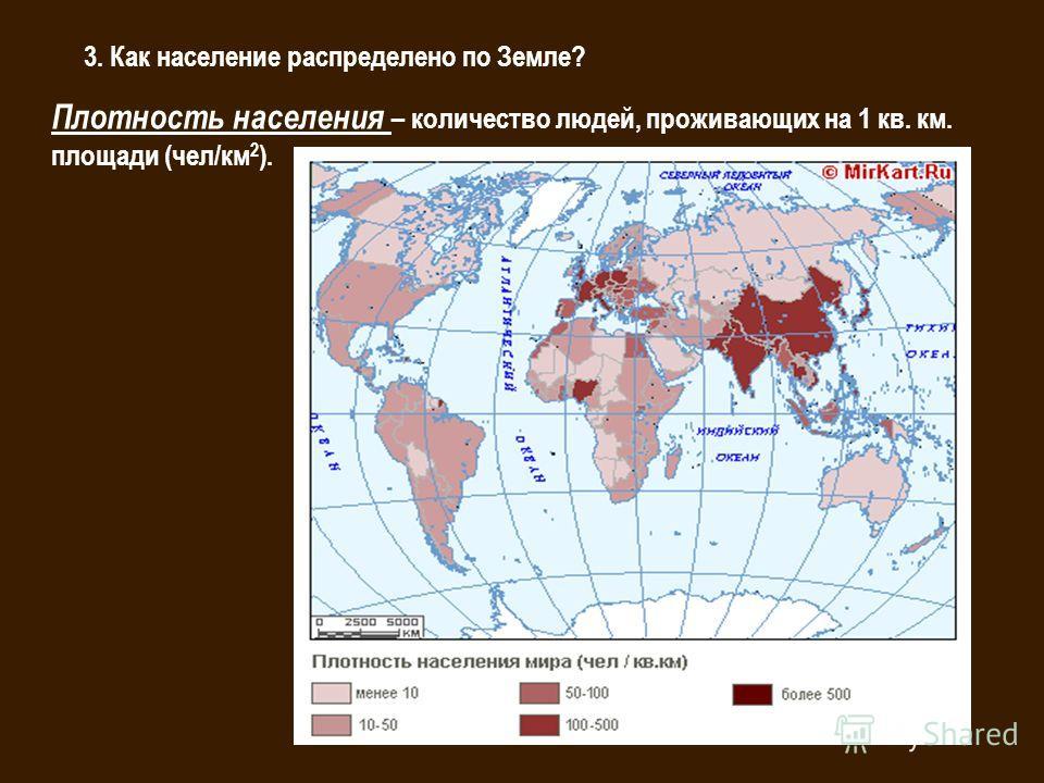3. Как население распределено по Земле? Плотность населения – количество людей, проживающих на 1 кв. км. площади (чел/км 2 ).