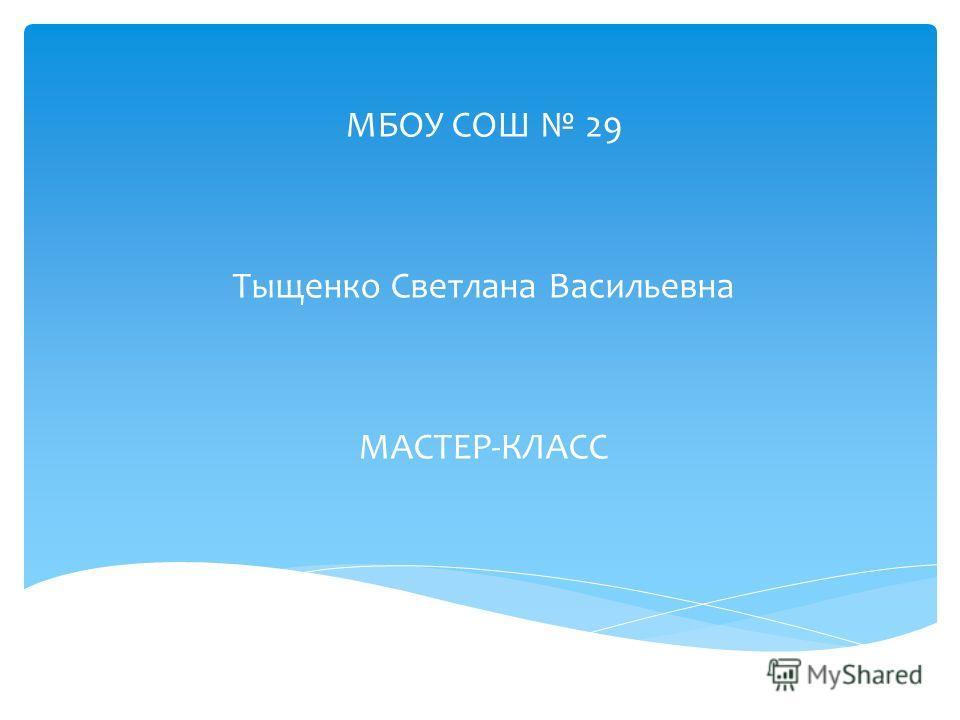 МБОУ СОШ 29 Тыщенко Светлана Васильевна МАСТЕР-КЛАСС
