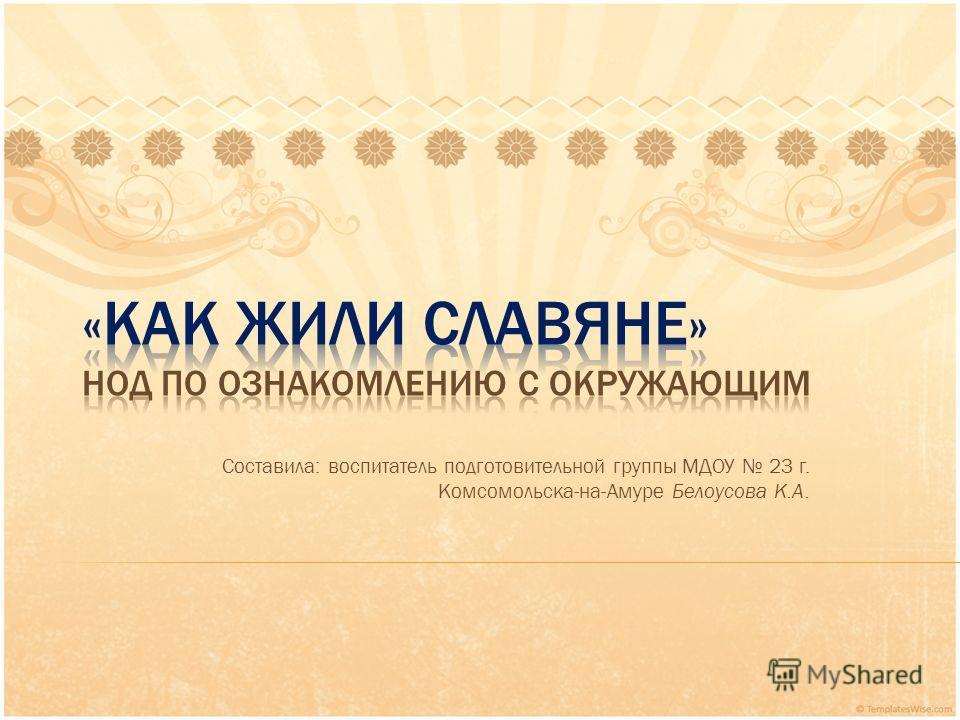 Составила: воспитатель подготовительной группы МДОУ 23 г. Комсомольска-на-Амуре Белоусова К.А.
