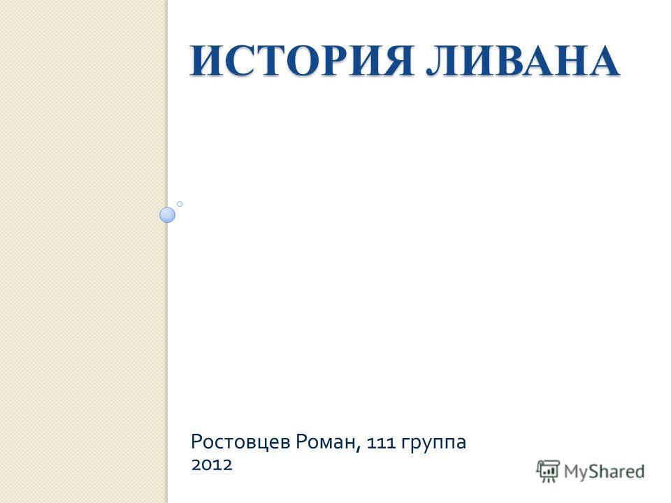 ИСТОРИЯ ЛИВАНА Ростовцев Роман, 111 группа 2012