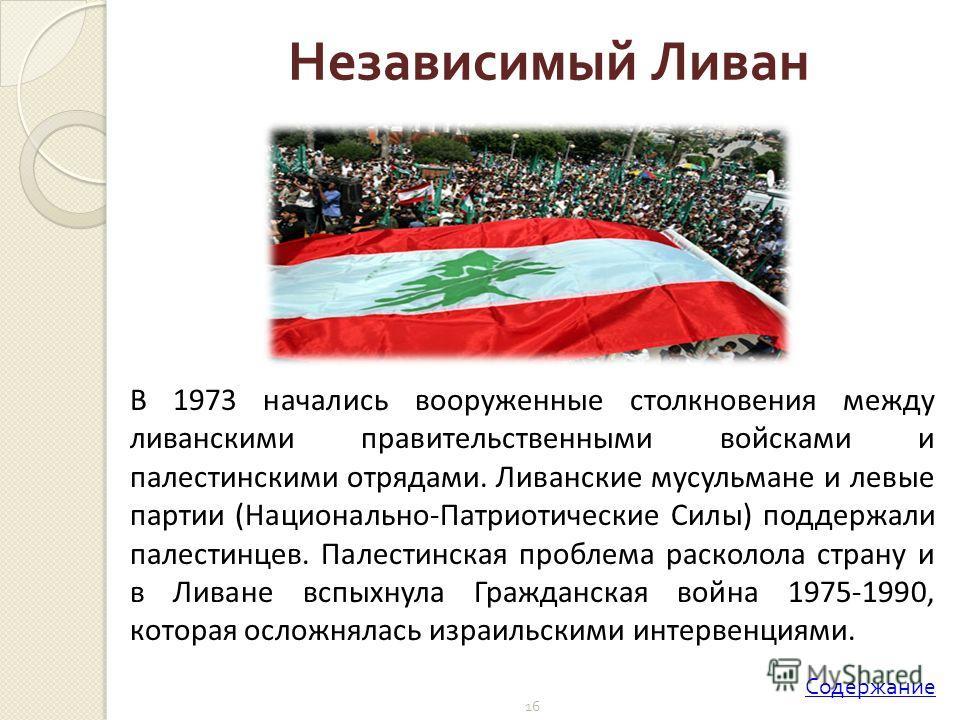 16 В 1973 начались вооруженные столкновения между ливанскими правительственными войсками и палестинскими отрядами. Ливанские мусульмане и левые партии (Национально-Патриотические Силы) поддержали палестинцев. Палестинская проблема расколола страну и