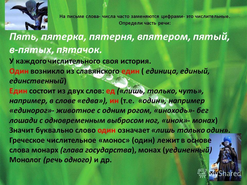 На письме слова- числа часто заменяются цифрами- это числительные. Определи часть речи: Пять, пятерка, пятерня, впятером, пятый, в-пятых, пятачок. У каждого числительного своя история. Один возникло из славянского един ( единица, единый, единственный