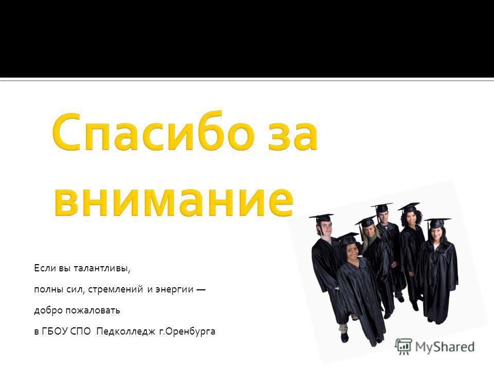 Если вы талантливы, полны сил, стремлений и энергии добро пожаловать в ГБОУ СПО Педколледж г.Оренбурга