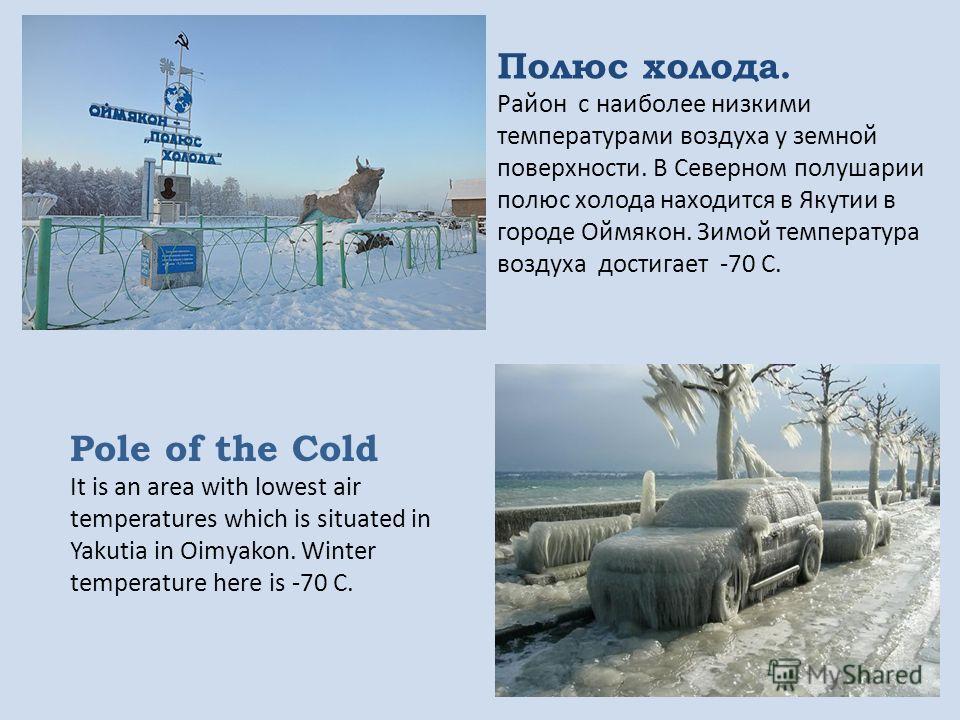 Полюс холода. Район с наиболее низкими температурами воздуха у земной поверхности. В Северном полушарии полюс холода находится в Якутии в городе Оймякон. Зимой температура воздуха достигает -70 С. Pole of the Cold It is an area with lowest air temper