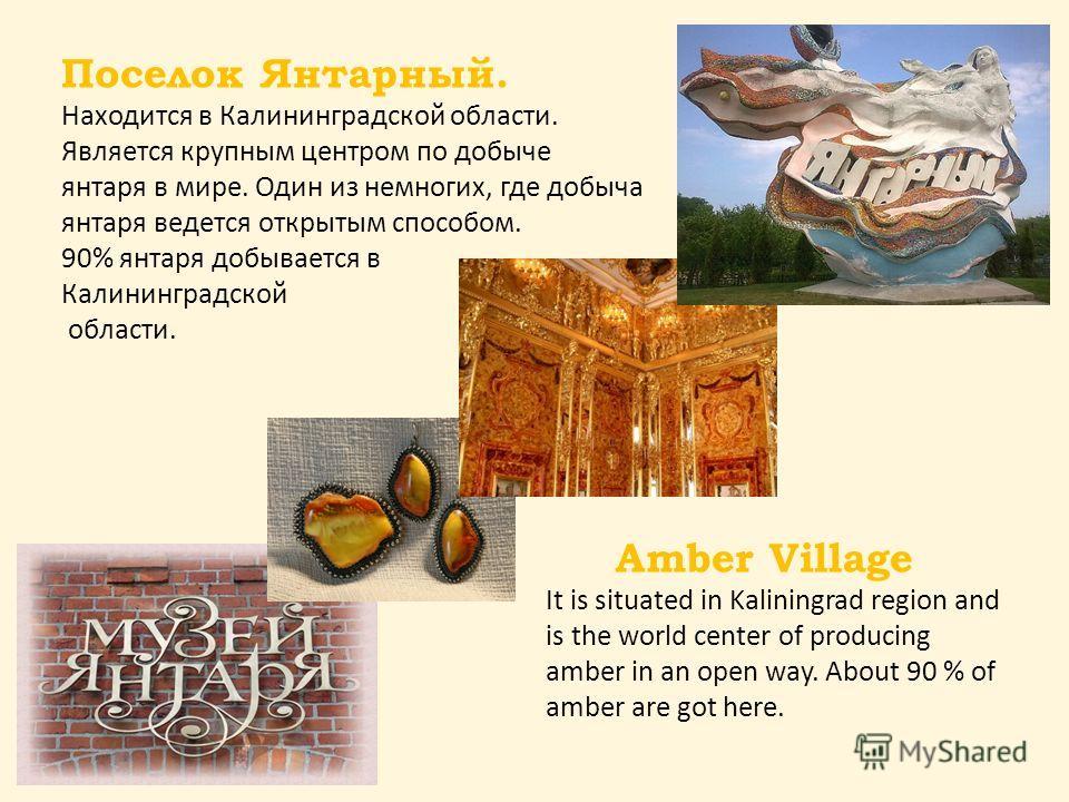 Поселок Янтарный. Находится в Калининградской области. Является крупным центром по добыче янтаря в мире. Один из немногих, где добыча янтаря ведется открытым способом. 90% янтаря добывается в Калининградской области. Amber Village It is situated in K