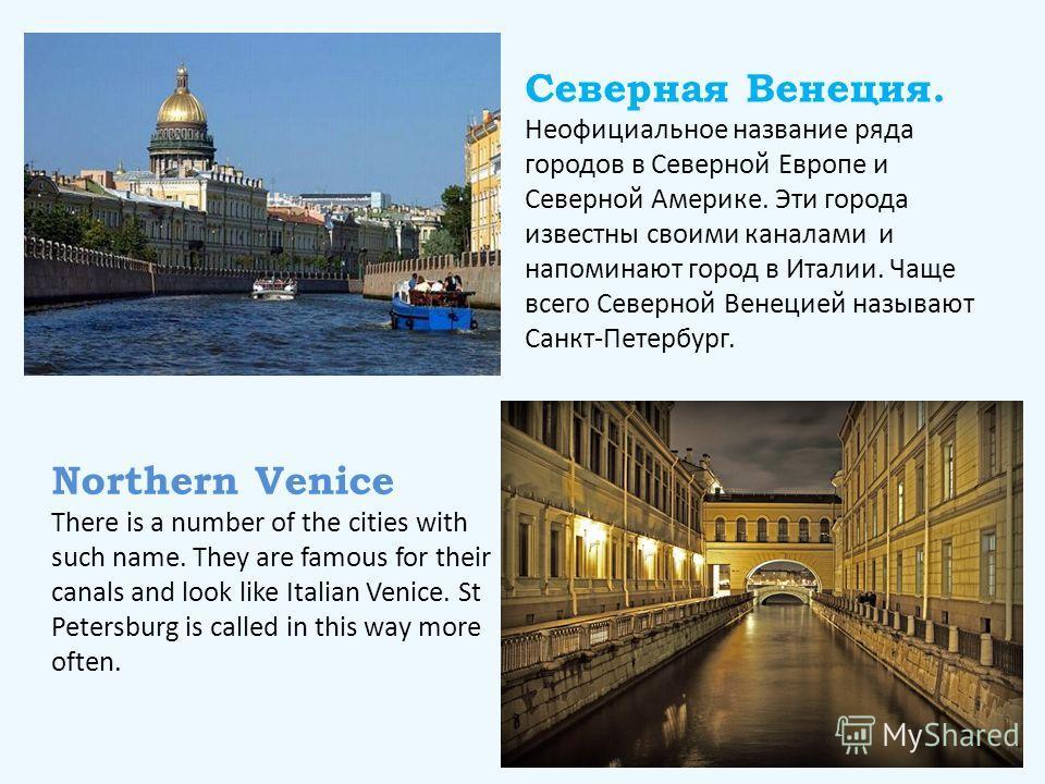 Северная Венеция. Неофициальное название ряда городов в Северной Европе и Северной Америке. Эти города известны своими каналами и напоминают город в Италии. Чаще всего Северной Венецией называют Санкт-Петербург. Northern Venice There is a number of t