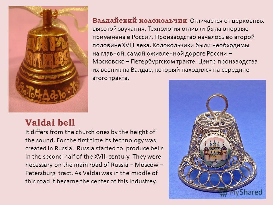 Валдайский колокольчик. Отличается от церковных высотой звучания. Технология отливки была впервые применена в России. Производство началось во второй половине XVIII века. Колокольчики были необходимы на главной, самой оживленной дороге России – Моско