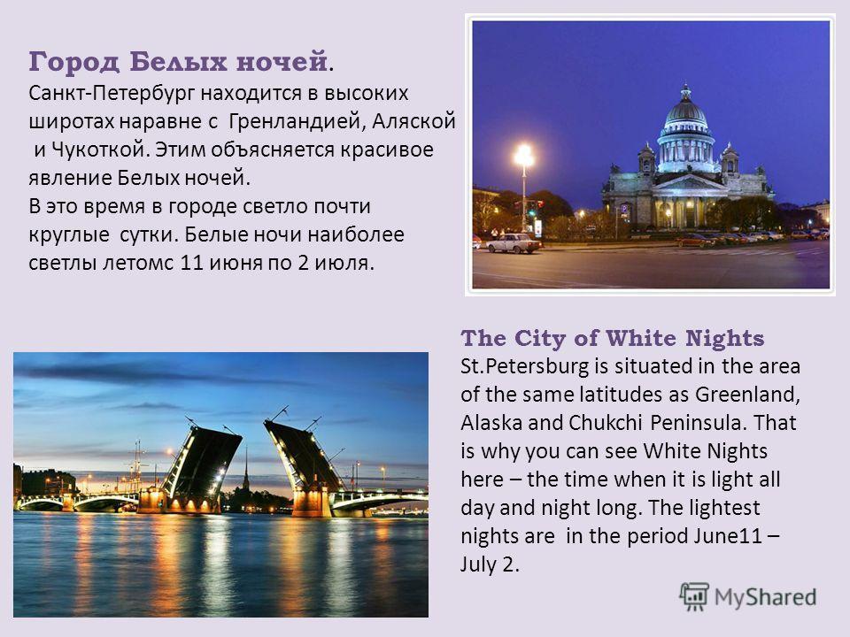 Город Белых ночей. Санкт-Петербург находится в высоких широтах наравне с Гренландией, Аляской и Чукоткой. Этим объясняется красивое явление Белых ночей. В это время в городе светло почти круглые сутки. Белые ночи наиболее светлы летом с 11 июня по 2