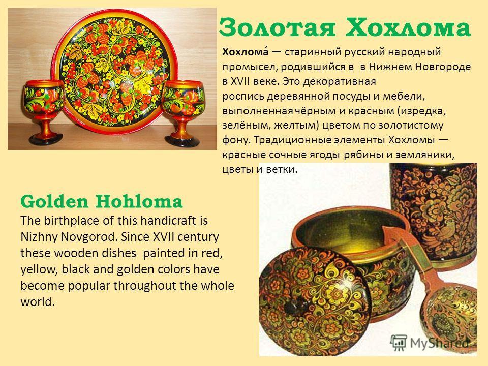 Золотая Хохлома Хохлома́ старинный русский народный промысел, родившийся в в Нижнем Новгороде в XVII веке. Это декоративная роспись деревянной посуды и мебели, выполненная чёрным и красным (изредка, зелёным, желтым) цветом по золотистому фону. Традиц