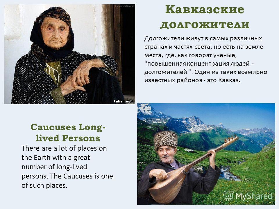 Кавказские долгожители Долгожители живут в самых различных странах и частях света, но есть на земле места, где, как говорят ученые,