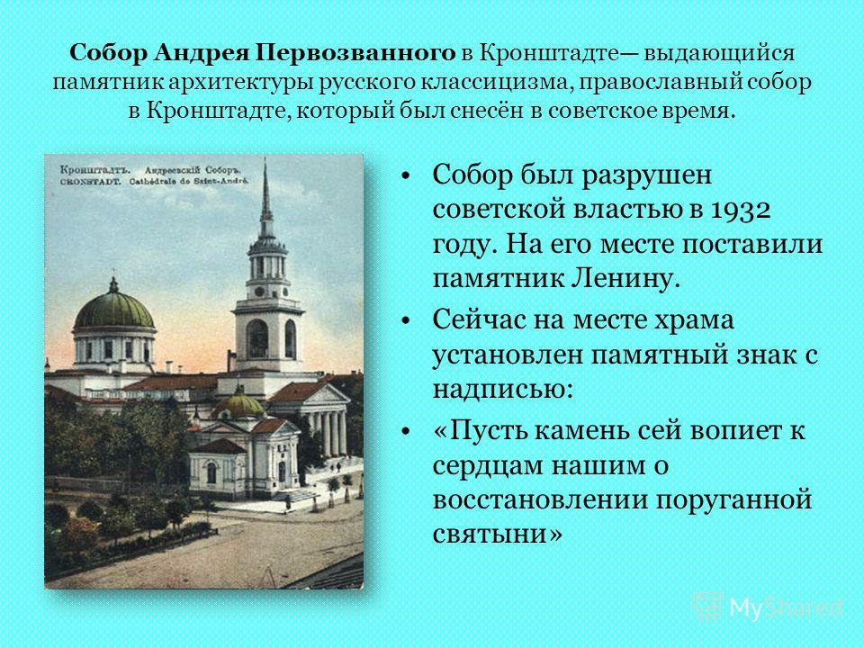 Собор Андрея Первозванного в Кронштадте выдающийся памятник архитектуры русского классицизма, православный собор в Кронштадте, который был снесён в советское время. Собор был разрушен советской властью в 1932 году. На его месте поставили памятник Лен