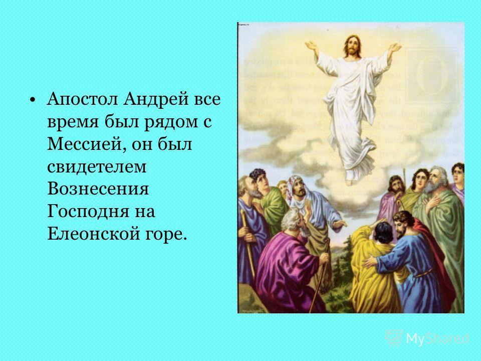Апостол Андрей все время был рядом с Мессией, он был свидетелем Вознесения Господня на Елеонской горе.