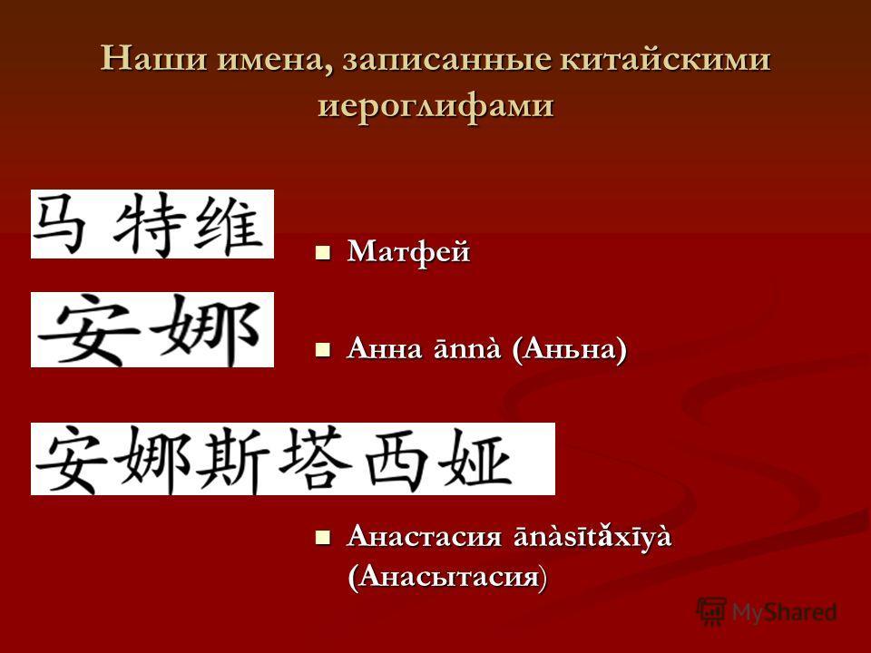 Наши имена, записанные китайскими иероглифами Матфей Матфей Анна ānnà (Aньна) Анна ānnà (Aньна) Анастасия ānàsīt ǎ xīyà (Aнасытасия) Анастасия ānàsīt ǎ xīyà (Aнасытасия)