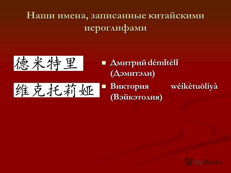 Наши имена, записанные китайскими иероглифами Дмитрийdém ǐ tèl ǐ (Дэмитэли) Дмитрийdém ǐ tèl ǐ (Дэмитэли) Викторияwéikètuōlìyà (Вэйкэтолия) Викторияwéikètuōlìyà (Вэйкэтолия)