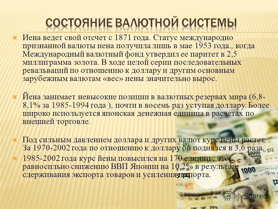 Иена ведет свой отсчет с 1871 года. Статус международно признанной валюты иена получила лишь в мае 1953 года., когда Международный валютный фонд утвердил ее паритет в 2,5 миллиграмма золота. В ходе целой серии последовательных ревальваций по отношени