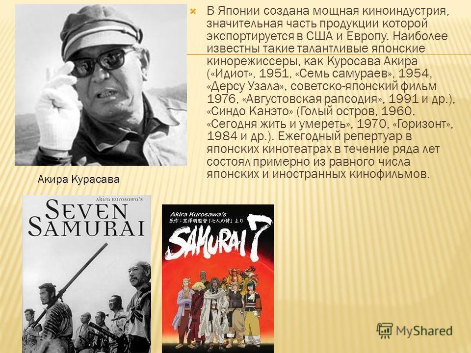 В Японии создана мощная киноиндустрия, значительная часть продукции кторой экспортируется в США и Европу. Наиболее известны такие талантливые японские кинорежиссеры, как Куросава Акира («Идиот», 1951, «Семь самураев», 1954, «Дерсу Узала», советско-яп