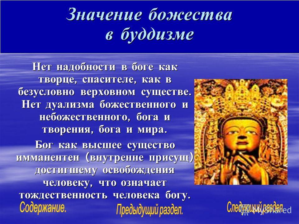 Значение божества в буддизме Нет надобности в боге как творце, спасителе, как в безусловно верховном существе. Нет дуализма божественного и небожественного, бога и творения, бога и мира. Бог как высшее существо имманентен ( внутренне присущ ) достигш