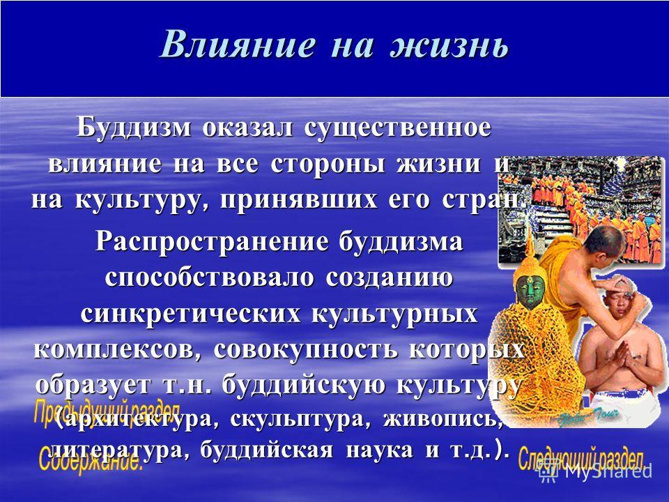 Влияние на жизнь Буддизм оказал существенное влияние на все стороны жизни и на культуру, принявших его стран. Буддизм оказал существенное влияние на все стороны жизни и на культуру, принявших его стран. Распространение буддизма способствовало создани