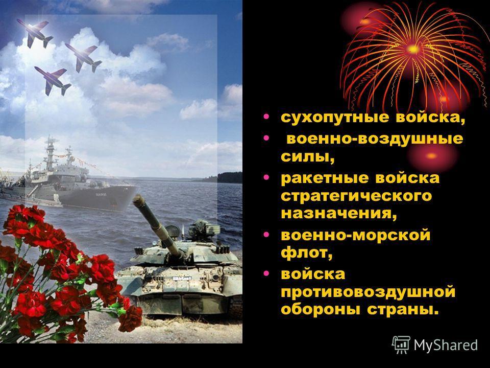сухопутные войска, военно-воздушные силы, ракетные войска стратегического назначения, военно-морской флот, войска противовоздушной обороны страны.