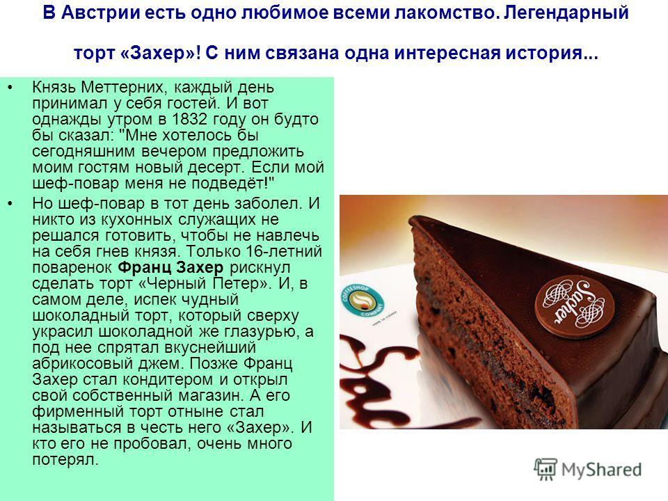 В Австрии есть одно любимое всеми лакомство. Легендарный торт «Захер»! С ним связана одна интересная история... Князь Меттерних, каждый день принимал у себя гостей. И вот однажды утром в 1832 году он будто бы сказал: