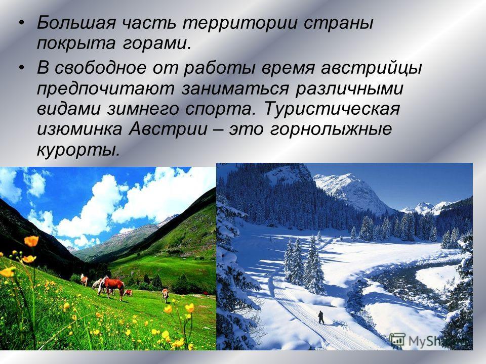 Большая часть территории страны покрыта горами. В свободное от работы время австрийцы предпочитают заниматься различными видами зимнего спорта. Туристическая изюминка Австрии – это горнолыжные курорты.